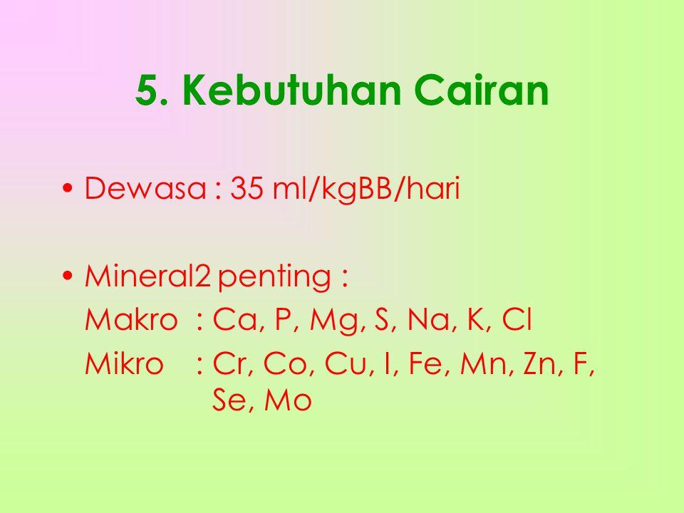 5. Kebutuhan Cairan •Dewasa : 35 ml/kgBB/hari •Mineral2 penting : Makro: Ca, P, Mg, S, Na, K, Cl Mikro: Cr, Co, Cu, I, Fe, Mn, Zn, F, Se, Mo