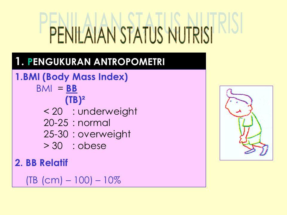 1. PENGUKURAN ANTROPOMETRI 1.BMI (Body Mass Index) BMI = BB (TB)² < 20 : underweight 20-25 : normal 25-30 : overweight > 30 : obese 2. BB Relatif (TB