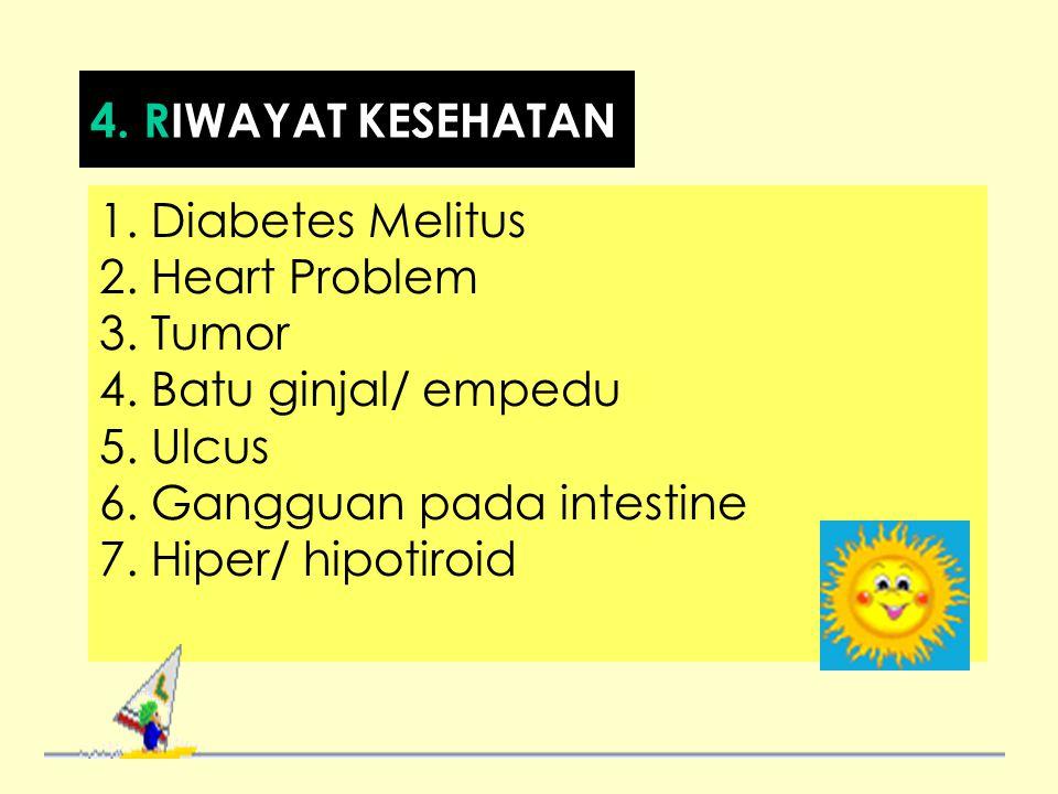 1. Diabetes Melitus 2. Heart Problem 3. Tumor 4. Batu ginjal/ empedu 5. Ulcus 6. Gangguan pada intestine 7. Hiper/ hipotiroid 4. RIWAYAT KESEHATAN