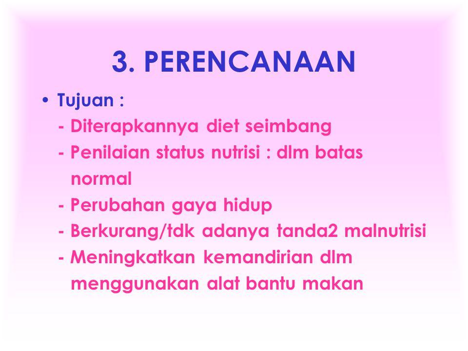3. PERENCANAAN • Tujuan : - Diterapkannya diet seimbang - Penilaian status nutrisi : dlm batas normal - Perubahan gaya hidup - Berkurang/tdk adanya ta