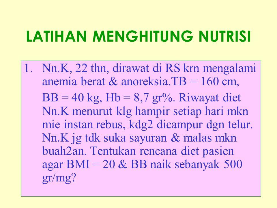 LATIHAN MENGHITUNG NUTRISI 1.Nn.K, 22 thn, dirawat di RS krn mengalami anemia berat & anoreksia.TB = 160 cm, BB = 40 kg, Hb = 8,7 gr%. Riwayat diet Nn