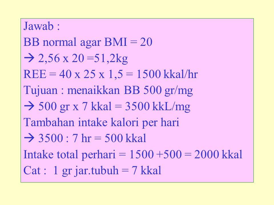 Jawab : BB normal agar BMI = 20  2,56 x 20 =51,2kg REE = 40 x 25 x 1,5 = 1500 kkal/hr Tujuan : menaikkan BB 500 gr/mg  500 gr x 7 kkal = 3500 kkL/mg