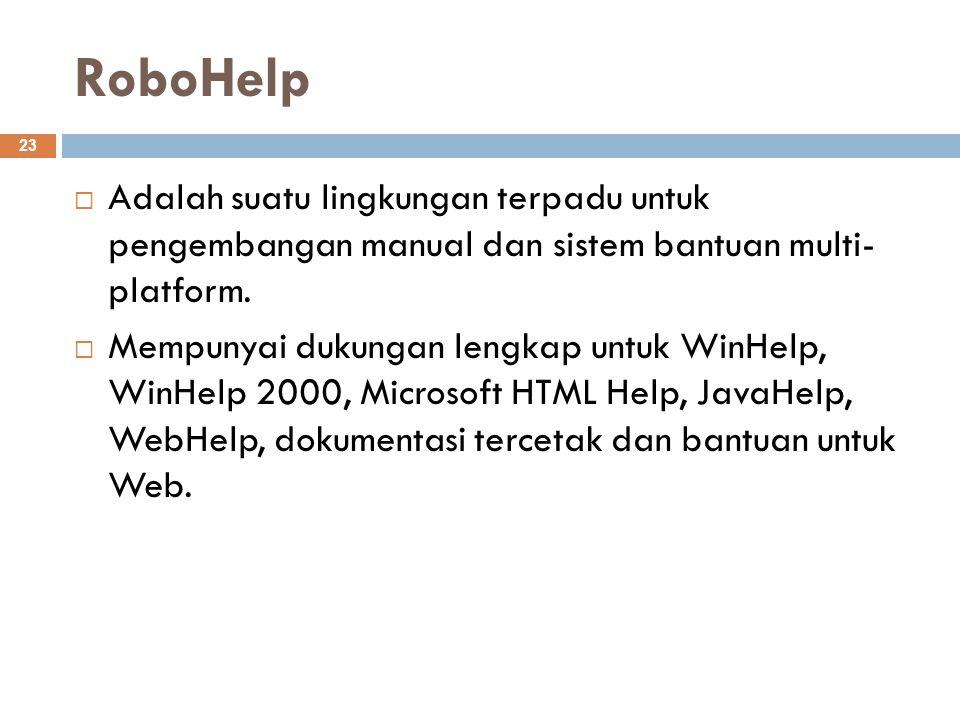RoboHelp 23  Adalah suatu lingkungan terpadu untuk pengembangan manual dan sistem bantuan multi- platform.  Mempunyai dukungan lengkap untuk WinHelp