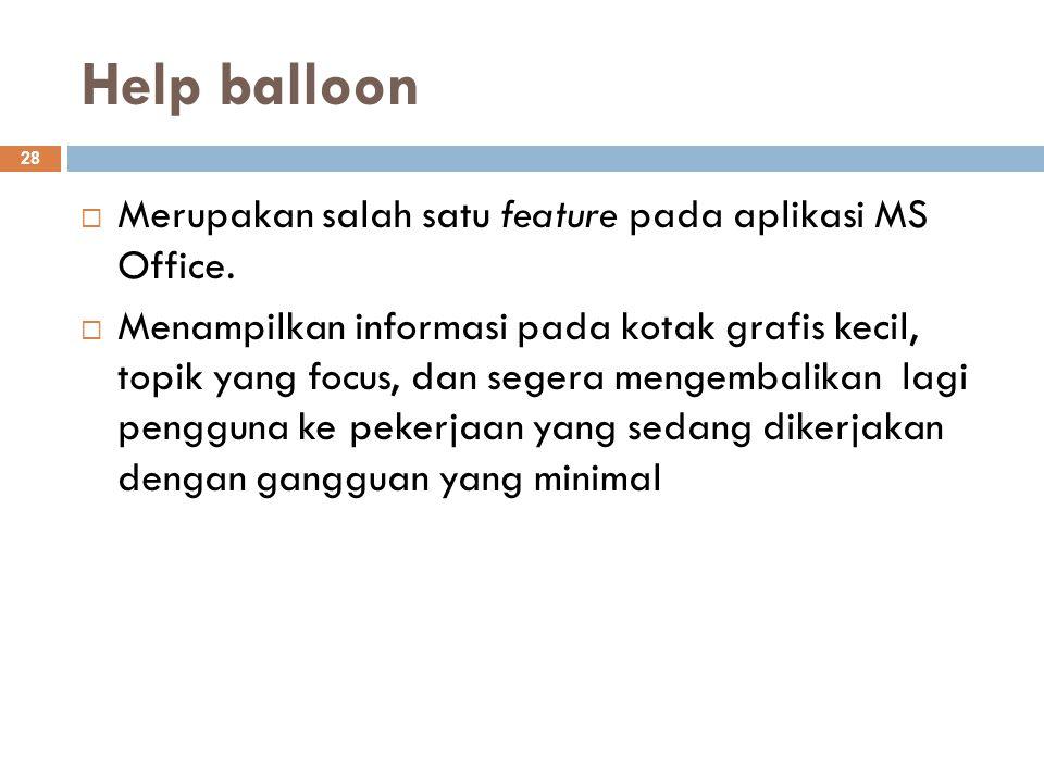 Help balloon 28  Merupakan salah satu feature pada aplikasi MS Office.  Menampilkan informasi pada kotak grafis kecil, topik yang focus, dan segera