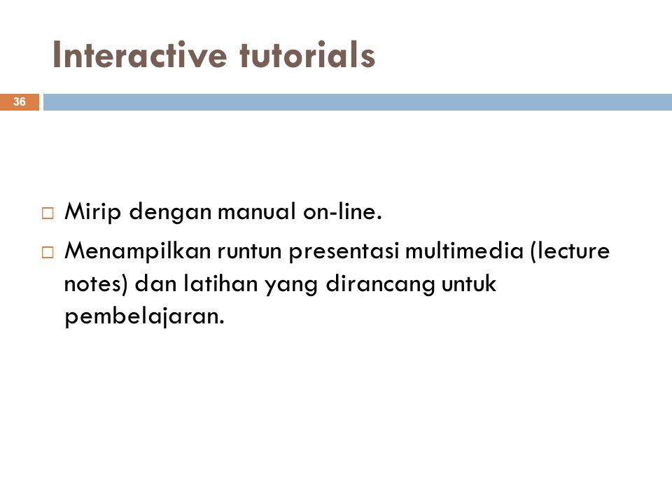 Interactive tutorials 36  Mirip dengan manual on-line.  Menampilkan runtun presentasi multimedia (lecture notes) dan latihan yang dirancang untuk pe