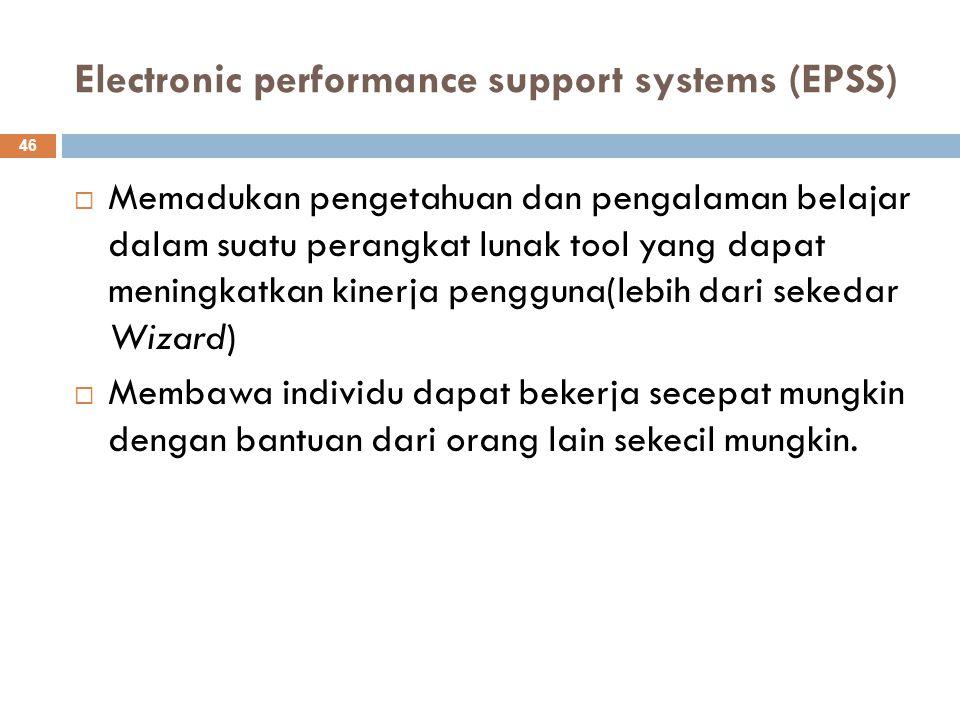 Electronic performance support systems (EPSS) 46  Memadukan pengetahuan dan pengalaman belajar dalam suatu perangkat lunak tool yang dapat meningkatk