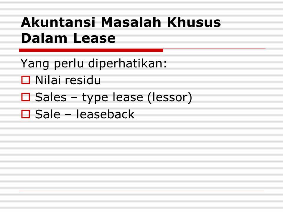 Akuntansi Masalah Khusus Dalam Lease Yang perlu diperhatikan:  Nilai residu  Sales – type lease (lessor)  Sale – leaseback