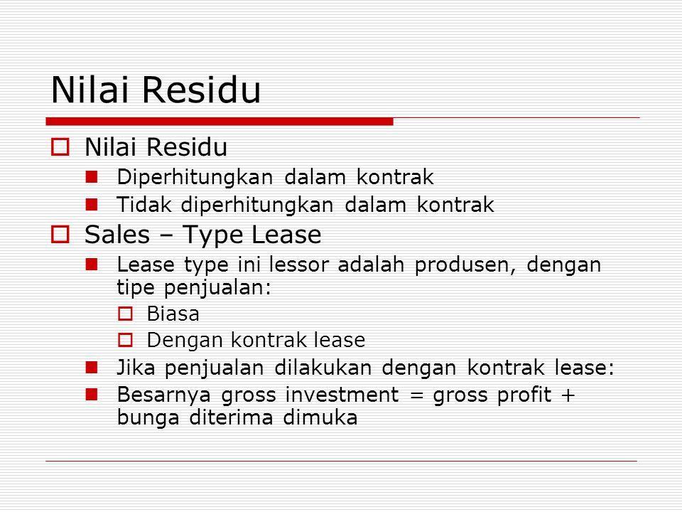 Nilai Residu  Nilai Residu  Diperhitungkan dalam kontrak  Tidak diperhitungkan dalam kontrak  Sales – Type Lease  Lease type ini lessor adalah pr