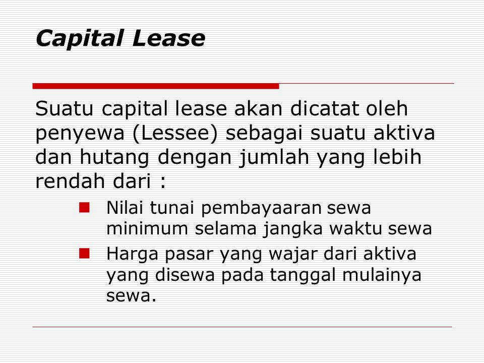 Capital Lease Suatu capital lease akan dicatat oleh penyewa (Lessee) sebagai suatu aktiva dan hutang dengan jumlah yang lebih rendah dari :  Nilai tu
