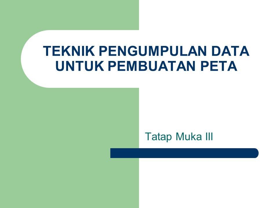 TEKNIK PENGUMPULAN DATA UNTUK PEMBUATAN PETA Tatap Muka III