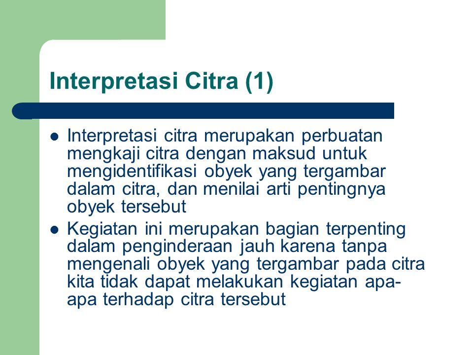 Interpretasi Citra (1)  Interpretasi citra merupakan perbuatan mengkaji citra dengan maksud untuk mengidentifikasi obyek yang tergambar dalam citra, dan menilai arti pentingnya obyek tersebut  Kegiatan ini merupakan bagian terpenting dalam penginderaan jauh karena tanpa mengenali obyek yang tergambar pada citra kita tidak dapat melakukan kegiatan apa- apa terhadap citra tersebut