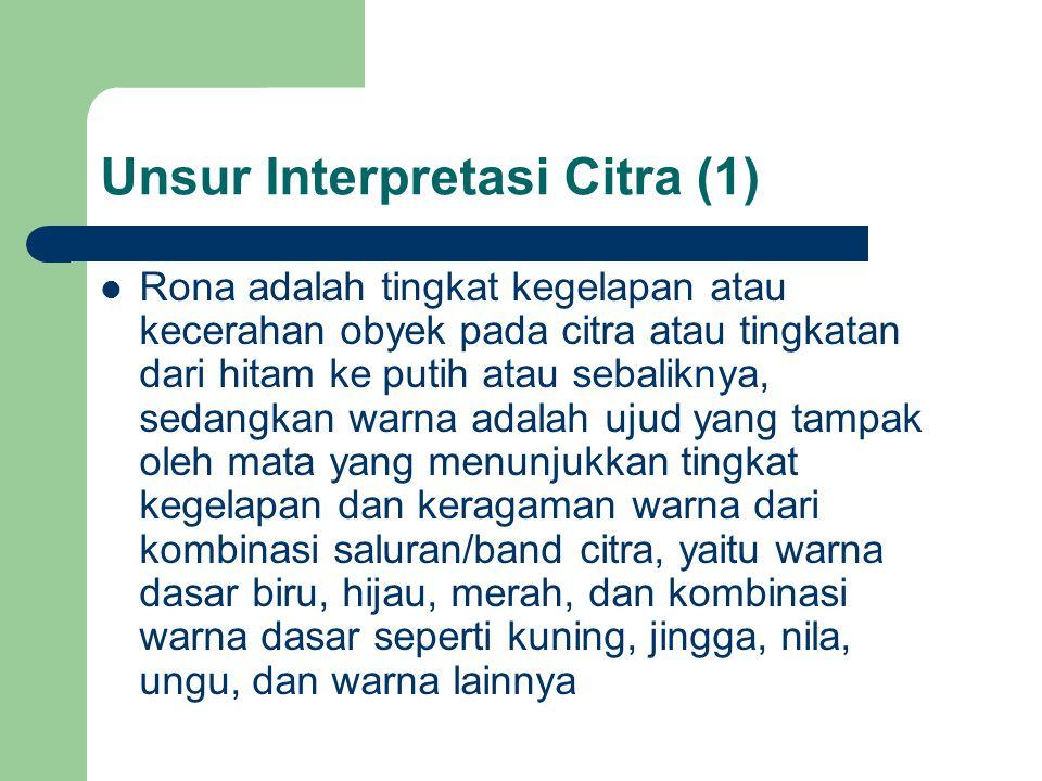 Unsur Interpretasi Citra (1)  Rona adalah tingkat kegelapan atau kecerahan obyek pada citra atau tingkatan dari hitam ke putih atau sebaliknya, sedangkan warna adalah ujud yang tampak oleh mata yang menunjukkan tingkat kegelapan dan keragaman warna dari kombinasi saluran/band citra, yaitu warna dasar biru, hijau, merah, dan kombinasi warna dasar seperti kuning, jingga, nila, ungu, dan warna lainnya