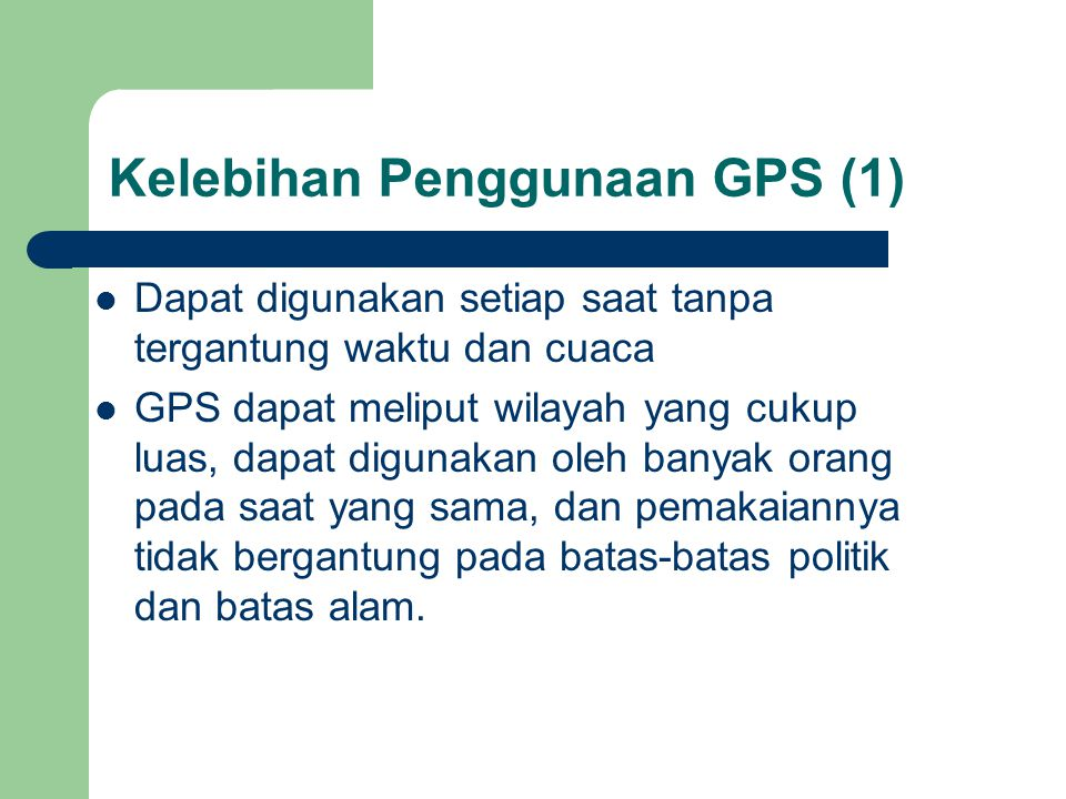 Kelebihan Penggunaan GPS (1)  Dapat digunakan setiap saat tanpa tergantung waktu dan cuaca  GPS dapat meliput wilayah yang cukup luas, dapat digunakan oleh banyak orang pada saat yang sama, dan pemakaiannya tidak bergantung pada batas-batas politik dan batas alam.