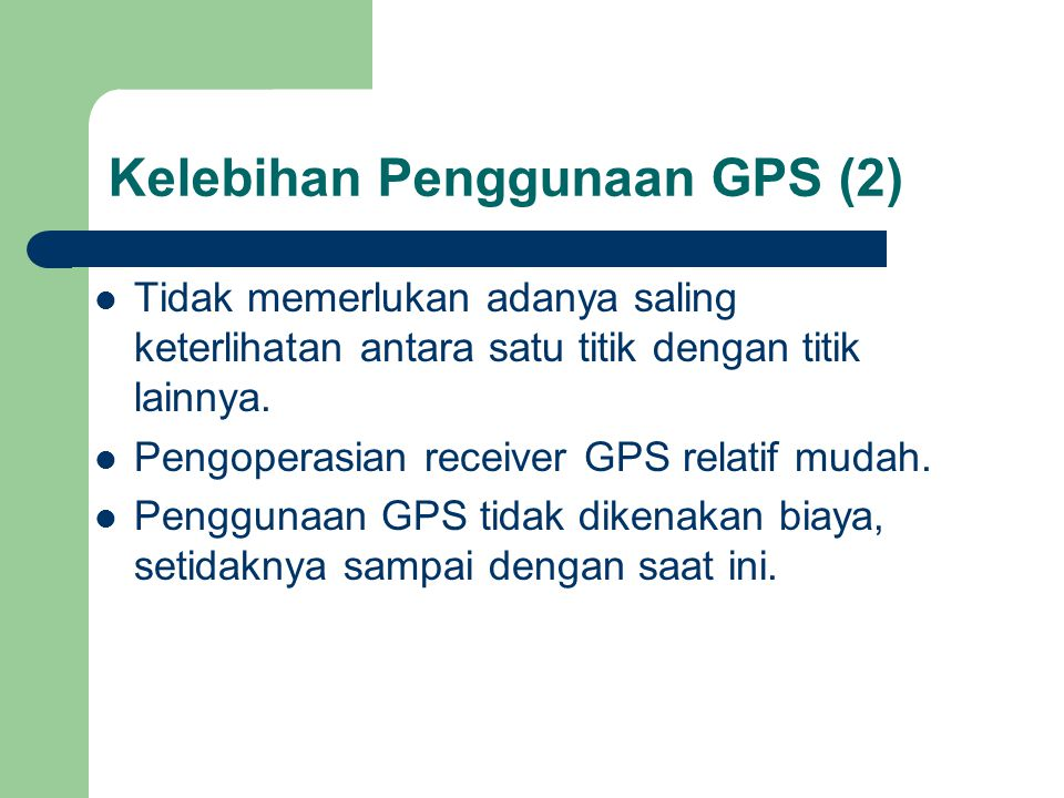 Kelebihan Penggunaan GPS (2)  Tidak memerlukan adanya saling keterlihatan antara satu titik dengan titik lainnya.