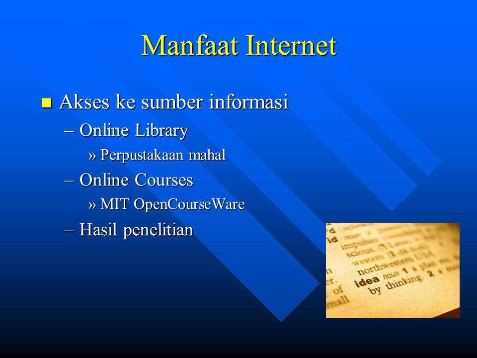 Manfaat Internet  Akses ke sumber informasi –Online Library »Perpustakaan mahal –Online Courses »MIT OpenCourseWare –Hasil penelitian