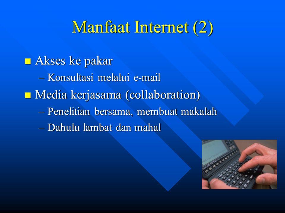 Manfaat Internet (2)  Akses ke pakar –Konsultasi melalui e-mail  Media kerjasama (collaboration) –Penelitian bersama, membuat makalah –Dahulu lambat