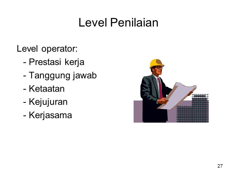 27 Level Penilaian Level operator: - Prestasi kerja - Tanggung jawab - Ketaatan - Kejujuran - Kerjasama