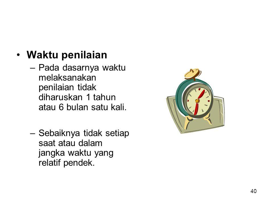 40 •Waktu penilaian –Pada dasarnya waktu melaksanakan penilaian tidak diharuskan 1 tahun atau 6 bulan satu kali. –Sebaiknya tidak setiap saat atau dal