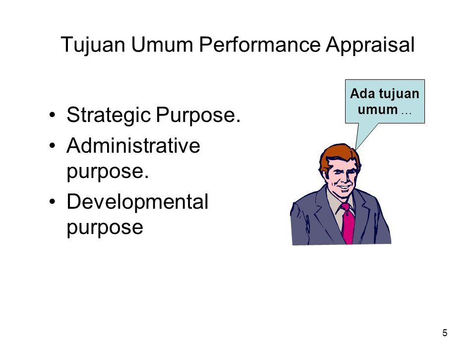 5 Tujuan Umum Performance Appraisal •Strategic Purpose. •Administrative purpose. •Developmental purpose Ada tujuan umum …