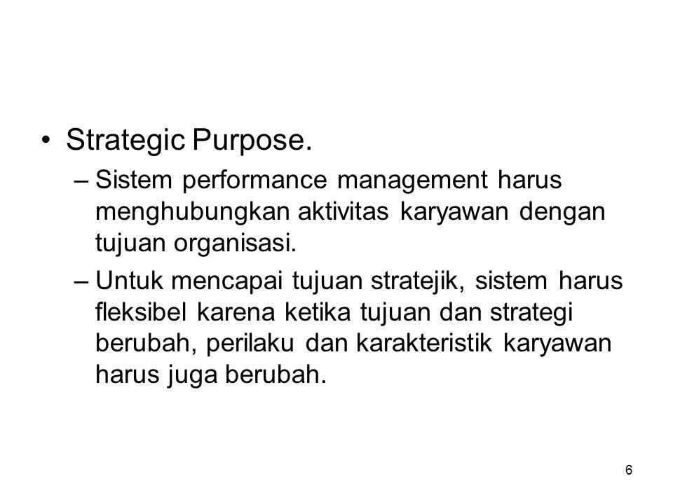 6 •Strategic Purpose. –Sistem performance management harus menghubungkan aktivitas karyawan dengan tujuan organisasi. –Untuk mencapai tujuan stratejik