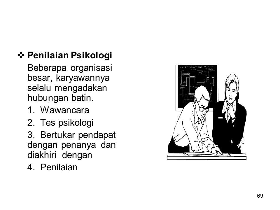 69  Penilaian Psikologi Beberapa organisasi besar, karyawannya selalu mengadakan hubungan batin. 1. Wawancara 2. Tes psikologi 3. Bertukar pendapat d