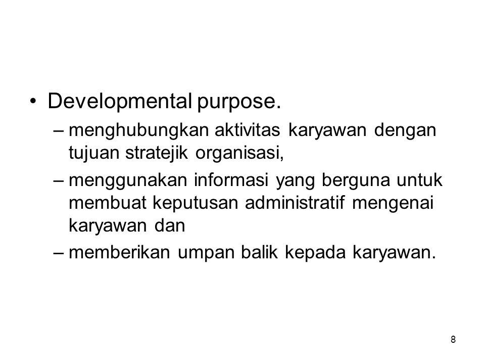 8 •Developmental purpose. –menghubungkan aktivitas karyawan dengan tujuan stratejik organisasi, –menggunakan informasi yang berguna untuk membuat kepu