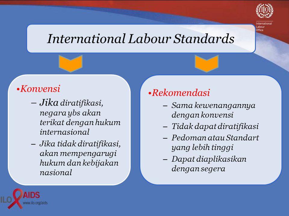 International Labour Standards •Konvensi –Jika diratifikasi, negara ybs akan terikat dengan hukum internasional –Jika tidak diratifikasi, akan mempengarugi hukum dan kebijakan nasional •Rekomendasi –Sama kewenangannya dengan konvensi –Tidak dapat diratifikasi –Pedoman atau Standart yang lebih tinggi –Dapat diaplikasikan dengan segera