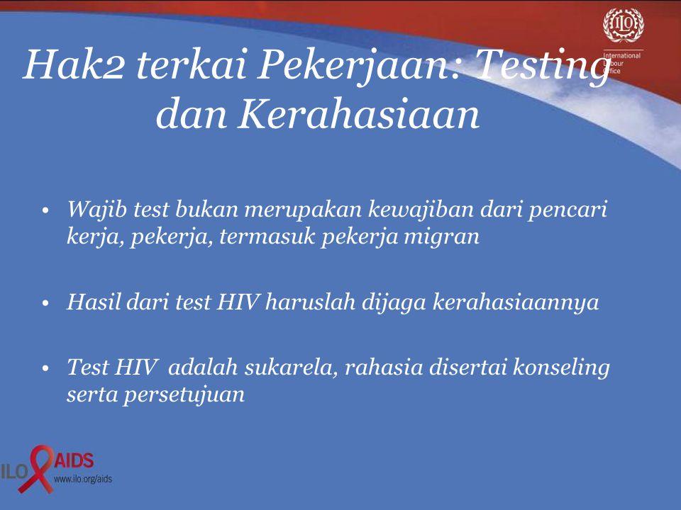 Hak2 terkai Pekerjaan: Testing dan Kerahasiaan •Wajib test bukan merupakan kewajiban dari pencari kerja, pekerja, termasuk pekerja migran •Hasil dari test HIV haruslah dijaga kerahasiaannya •Test HIV adalah sukarela, rahasia disertai konseling serta persetujuan