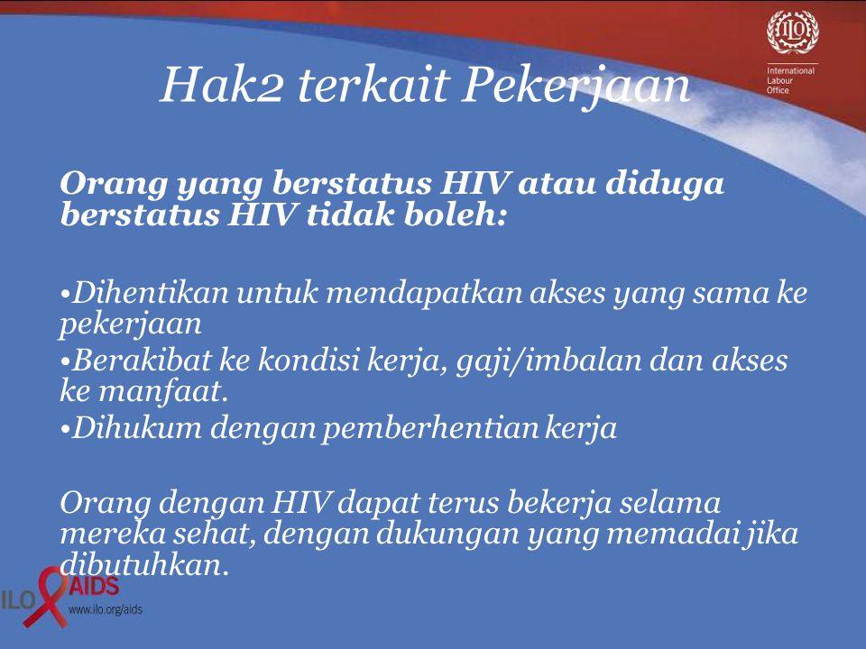 Hak2 terkait Pekerjaan Orang yang berstatus HIV atau diduga berstatus HIV tidak boleh: •Dihentikan untuk mendapatkan akses yang sama ke pekerjaan •Berakibat ke kondisi kerja, gaji/imbalan dan akses ke manfaat.