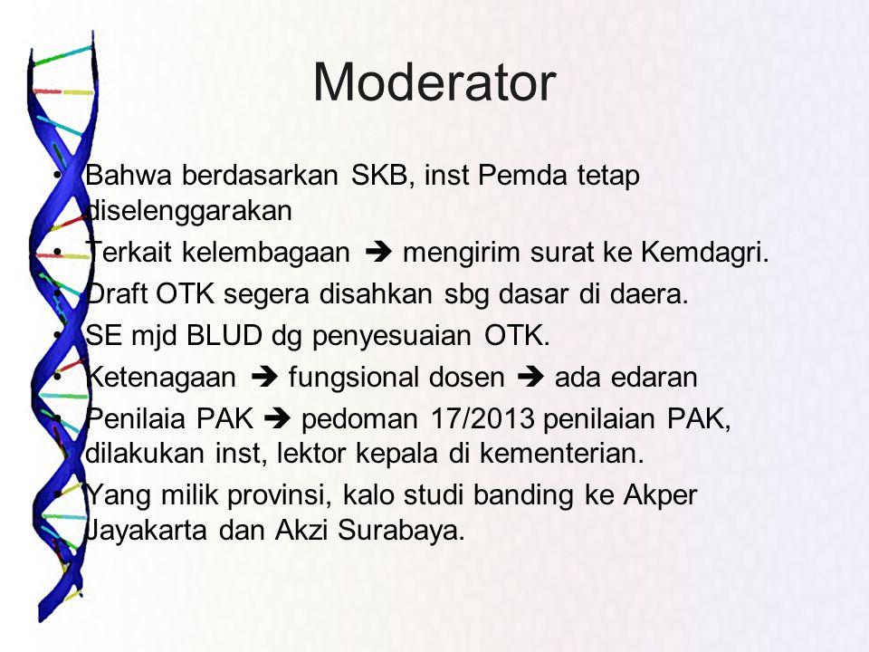 Moderator •Bahwa berdasarkan SKB, inst Pemda tetap diselenggarakan •Terkait kelembagaan  mengirim surat ke Kemdagri. •Draft OTK segera disahkan sbg d