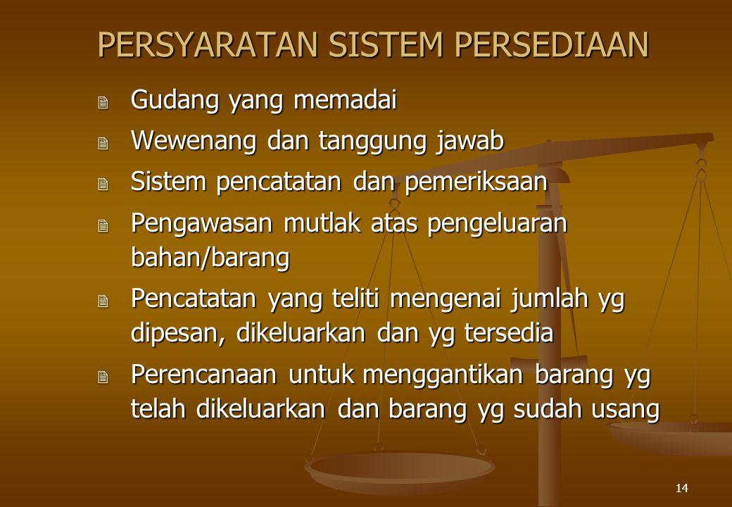 14 PERSYARATAN SISTEM PERSEDIAAN 2 Gudang yang memadai 2 Wewenang dan tanggung jawab 2 Sistem pencatatan dan pemeriksaan 2 Pengawasan mutlak atas peng