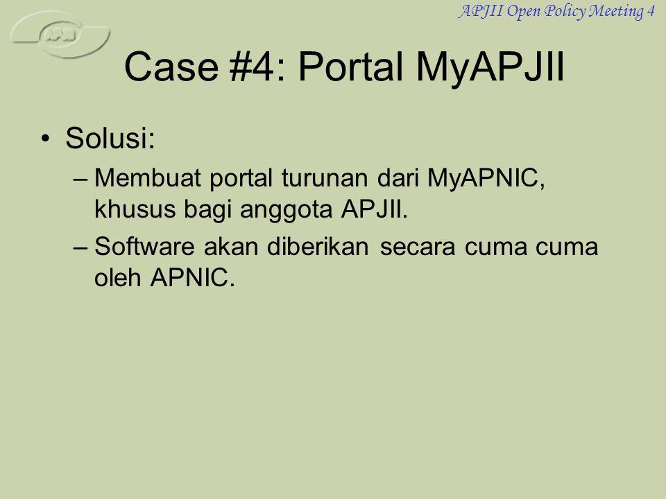 APJII Open Policy Meeting 4 Case #4: Portal MyAPJII •Solusi: –Membuat portal turunan dari MyAPNIC, khusus bagi anggota APJII. –Software akan diberikan
