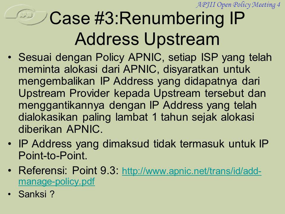APJII Open Policy Meeting 4 Case #3:Renumbering IP Address Upstream •Sesuai dengan Policy APNIC, setiap ISP yang telah meminta alokasi dari APNIC, disyaratkan untuk mengembalikan IP Address yang didapatnya dari Upstream Provider kepada Upstream tersebut dan menggantikannya dengan IP Address yang telah dialokasikan paling lambat 1 tahun sejak alokasi diberikan APNIC.