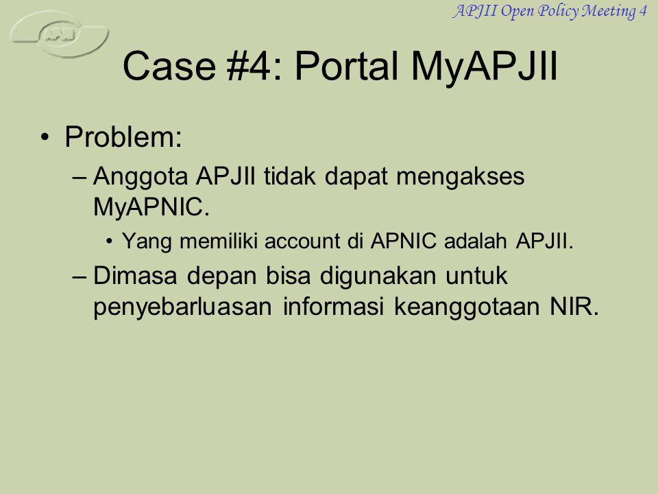 APJII Open Policy Meeting 4 Case #4: Portal MyAPJII •Problem: –Anggota APJII tidak dapat mengakses MyAPNIC. •Yang memiliki account di APNIC adalah APJ
