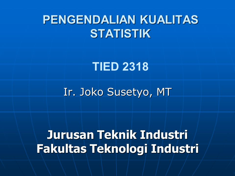 PENGENDALIAN KUALITAS STATISTIK PENGENDALIAN KUALITAS STATISTIK TIED 2318 Ir. Joko Susetyo, MT Jurusan Teknik Industri Fakultas Teknologi Industri