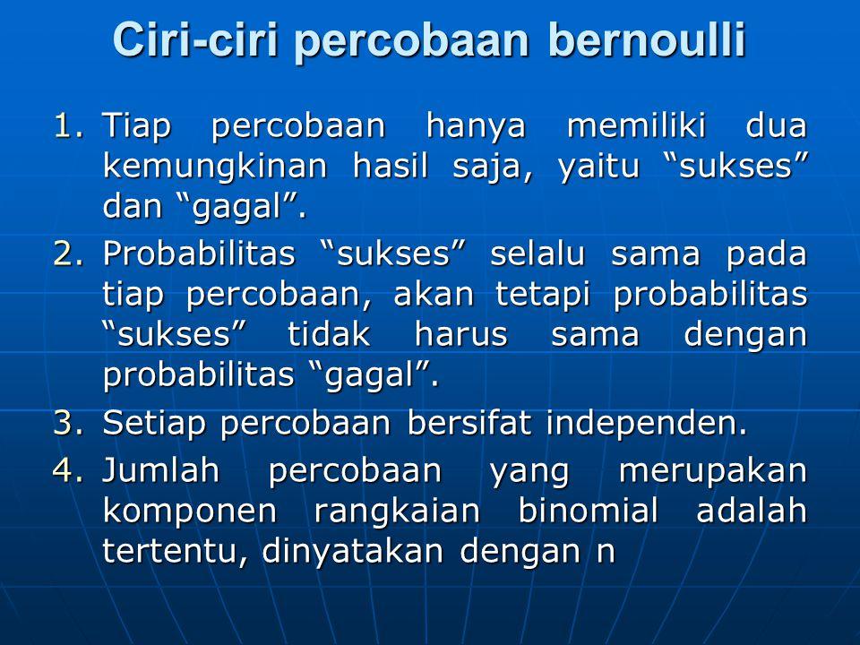 """Ciri-ciri percobaan bernoulli 1.Tiap percobaan hanya memiliki dua kemungkinan hasil saja, yaitu """"sukses"""" dan """"gagal"""". 2.Probabilitas """"sukses"""" selalu s"""