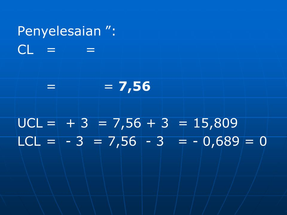 Penyelesaian : CL= = = = 7,56 UCL= + 3 = 7,56 + 3 = 15,809 LCL= - 3 = 7,56 - 3 = - 0,689 = 0