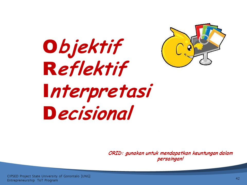 CIPSED Project State University of Gorontalo [UNG] Entrepreneurship ToT Program 42 O bjektif R eflektif I nterpretasi D ecisional ORID: gunakan untuk