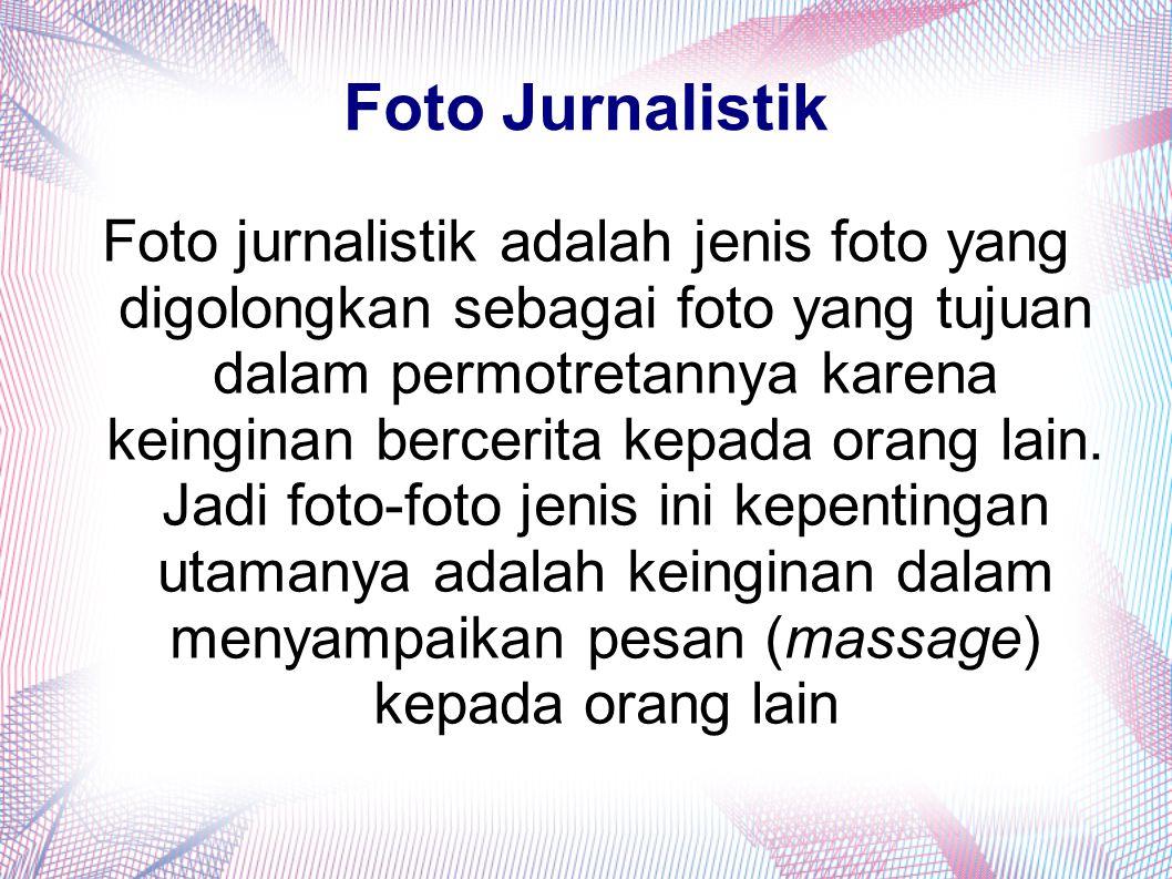 Foto Jurnalistik Foto jurnalistik adalah jenis foto yang digolongkan sebagai foto yang tujuan dalam permotretannya karena keinginan bercerita kepada o