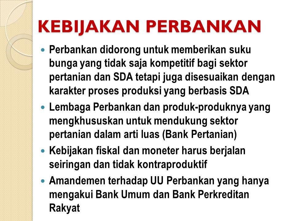 KEBIJAKAN PERBANKAN  Perbankan didorong untuk memberikan suku bunga yang tidak saja kompetitif bagi sektor pertanian dan SDA tetapi juga disesuaikan