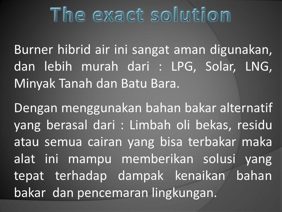 Burner hibrid air ini sangat aman digunakan, dan lebih murah dari : LPG, Solar, LNG, Minyak Tanah dan Batu Bara.