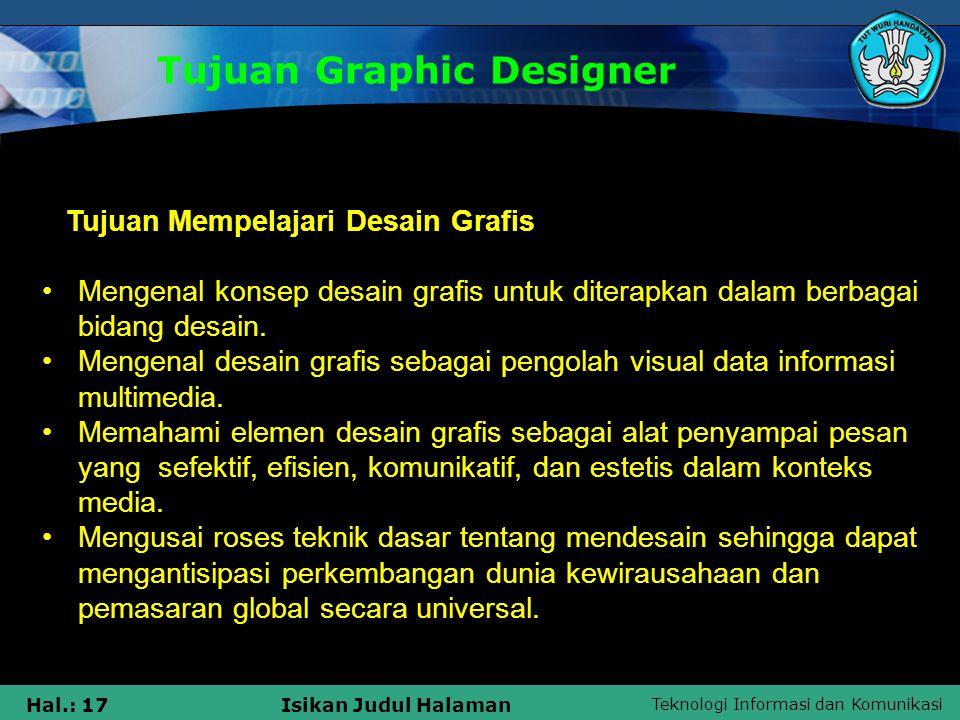 Teknologi Informasi dan Komunikasi Hal.: 17Isikan Judul Halaman Tujuan Graphic Designer Tujuan Mempelajari Desain Grafis •Mengenal konsep desain grafi