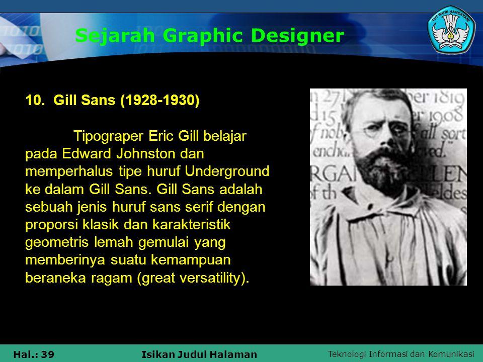 Teknologi Informasi dan Komunikasi Hal.: 39Isikan Judul Halaman Sejarah Graphic Designer 10. Gill Sans (1928-1930) Tipograper Eric Gill belajar pada E
