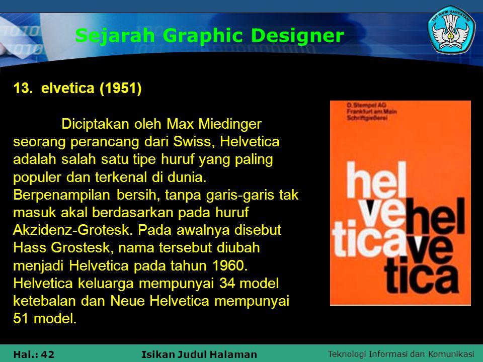 Teknologi Informasi dan Komunikasi Hal.: 42Isikan Judul Halaman Sejarah Graphic Designer 13. elvetica (1951) Diciptakan oleh Max Miedinger seorang per