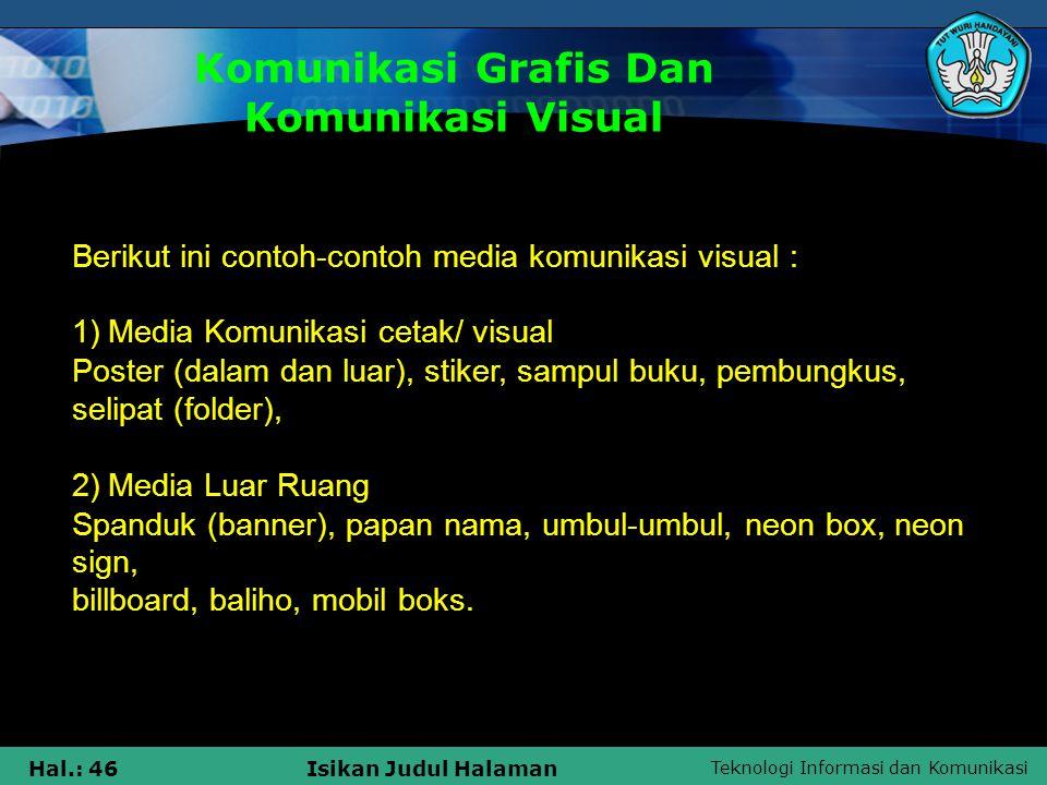 Teknologi Informasi dan Komunikasi Hal.: 46Isikan Judul Halaman Komunikasi Grafis Dan Komunikasi Visual Berikut ini contoh-contoh media komunikasi vis