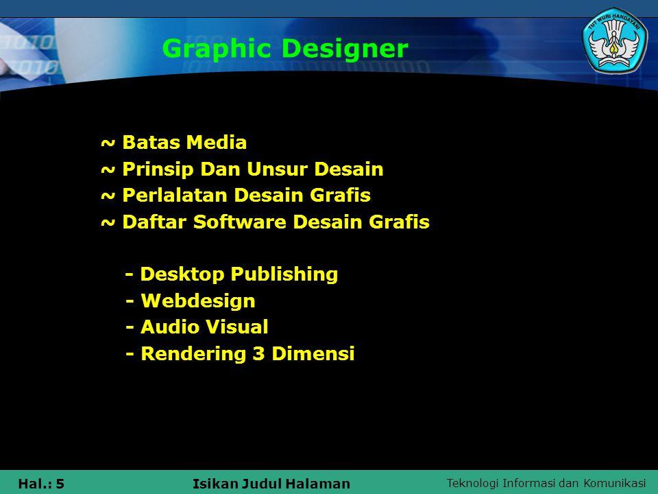 Teknologi Informasi dan Komunikasi Hal.: 46Isikan Judul Halaman Komunikasi Grafis Dan Komunikasi Visual Berikut ini contoh-contoh media komunikasi visual : 1) Media Komunikasi cetak/ visual Poster (dalam dan luar), stiker, sampul buku, pembungkus, selipat (folder), 2) Media Luar Ruang Spanduk (banner), papan nama, umbul-umbul, neon box, neon sign, billboard, baliho, mobil boks.
