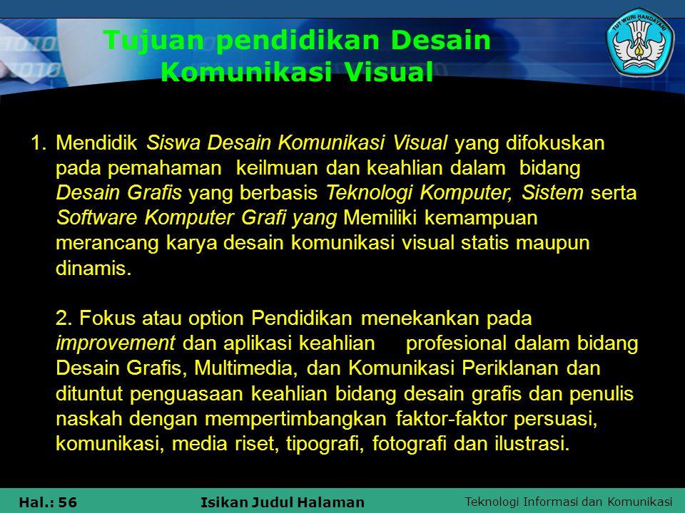 Teknologi Informasi dan Komunikasi Hal.: 56Isikan Judul Halaman Tujuan pendidikan Desain Komunikasi Visual 1.Mendidik Siswa Desain Komunikasi Visual y