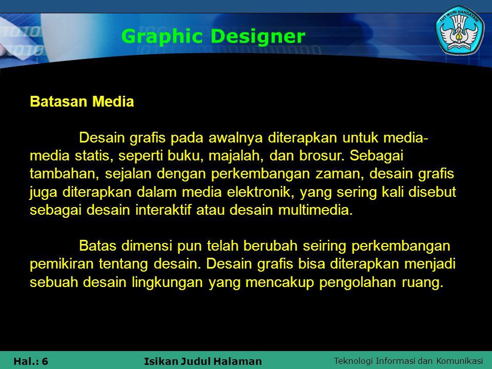Teknologi Informasi dan Komunikasi Hal.: 17Isikan Judul Halaman Tujuan Graphic Designer Tujuan Mempelajari Desain Grafis •Mengenal konsep desain grafis untuk diterapkan dalam berbagai bidang desain.