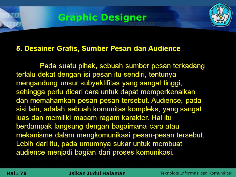 Teknologi Informasi dan Komunikasi Hal.: 78Isikan Judul Halaman 5. Desainer Grafis, Sumber Pesan dan Audience Pada suatu pihak, sebuah sumber pesan te