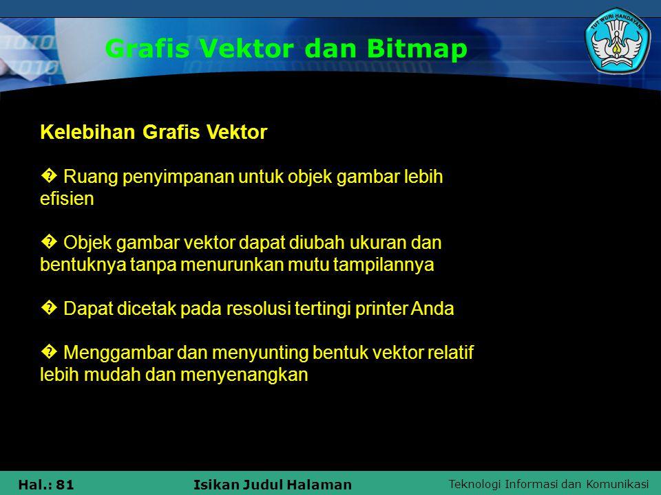 Teknologi Informasi dan Komunikasi Hal.: 81Isikan Judul Halaman Grafis Vektor dan Bitmap Kelebihan Grafis Vektor � Ruang penyimpanan untuk objek gamba